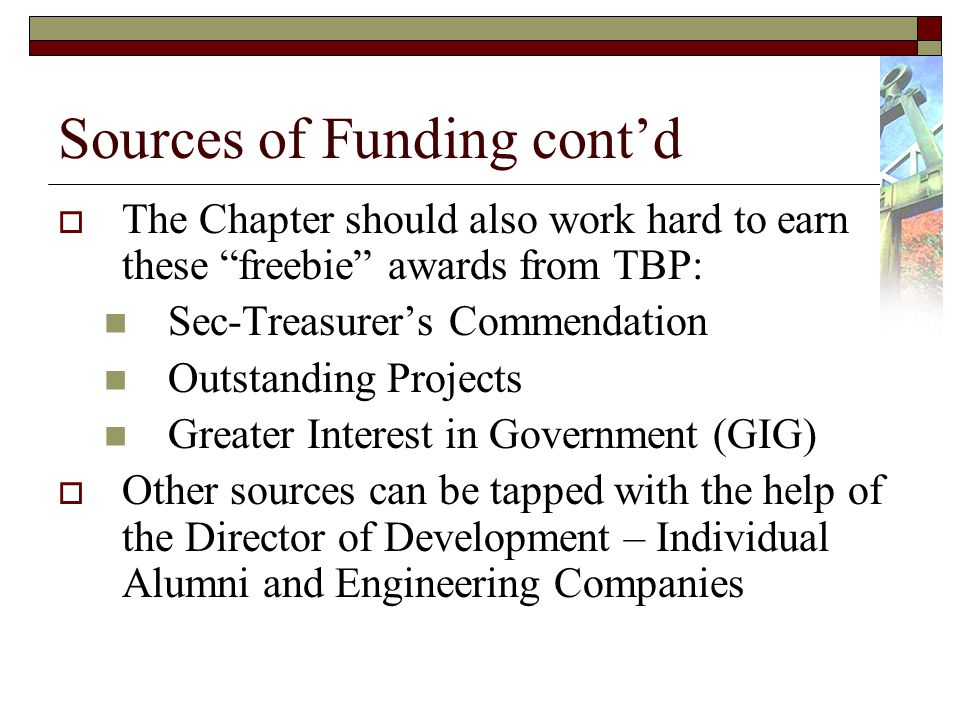 Sources of Funding contd The Chapter should also work hard to earn these freebie awards from TBP: Sec-Treasurers Commendation Outstanding Projects Greater Interest in Government (GIG) Other sources can be tapped with the help of the Director of Development – Individual Alumni and Engineering Companies