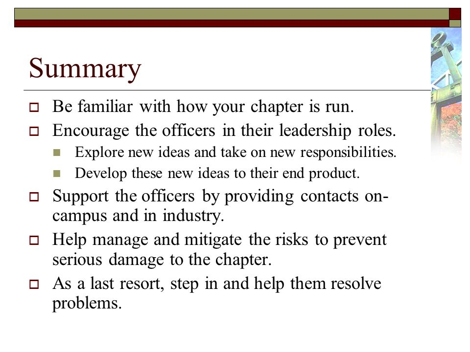 Summary Be familiar with how your chapter is run. Encourage the officers in their leadership roles.