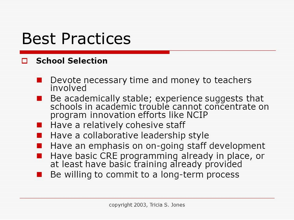 copyright 2003, Tricia S. Jones Best Practices School Selection Devote necessary time and money to teachers involved Be academically stable; experienc