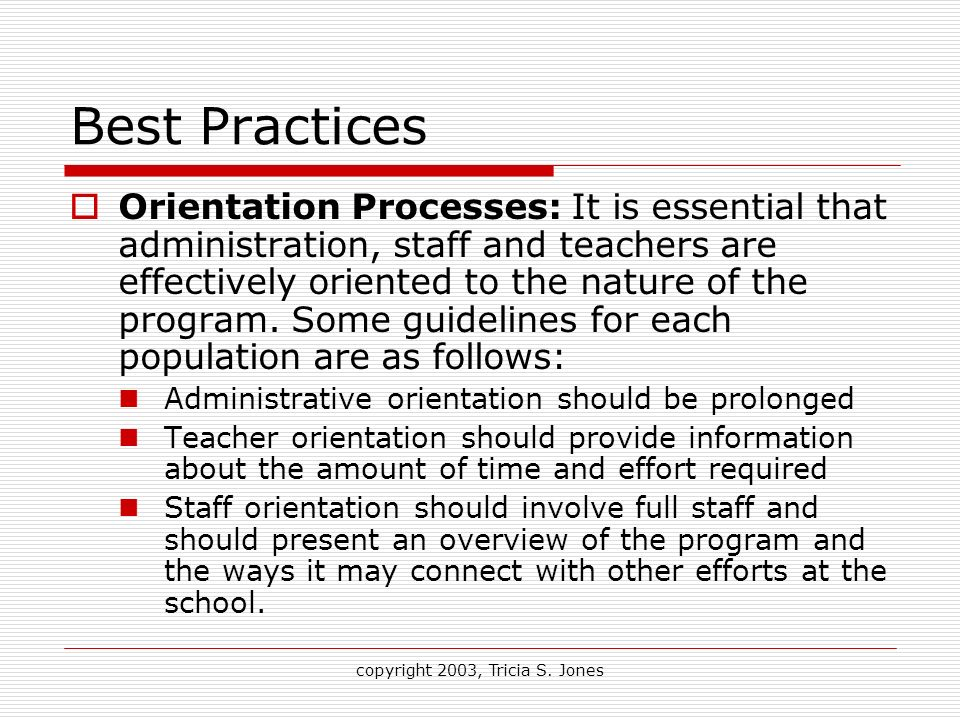 copyright 2003, Tricia S. Jones Best Practices Orientation Processes: It is essential that administration, staff and teachers are effectively oriented
