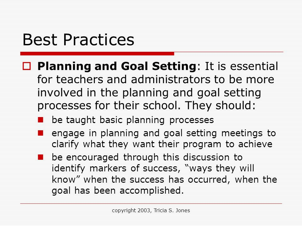 copyright 2003, Tricia S. Jones Best Practices Planning and Goal Setting: It is essential for teachers and administrators to be more involved in the p