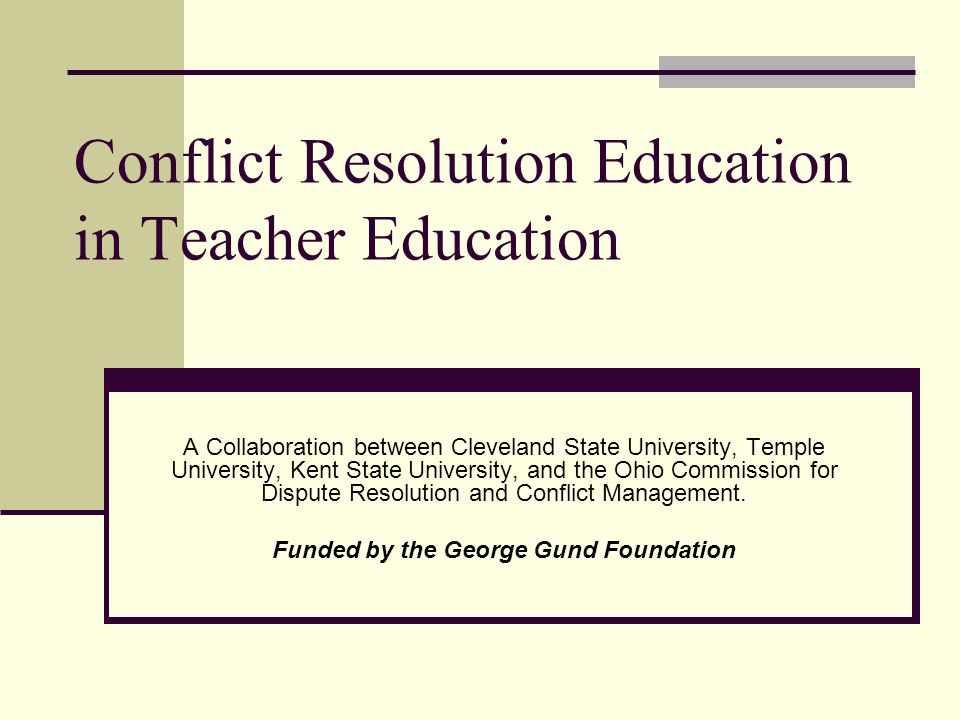 Conflict Resolution Education in Teacher Education A Collaboration between Cleveland State University, Temple University, Kent State University, and the Ohio Commission for Dispute Resolution and Conflict Management.
