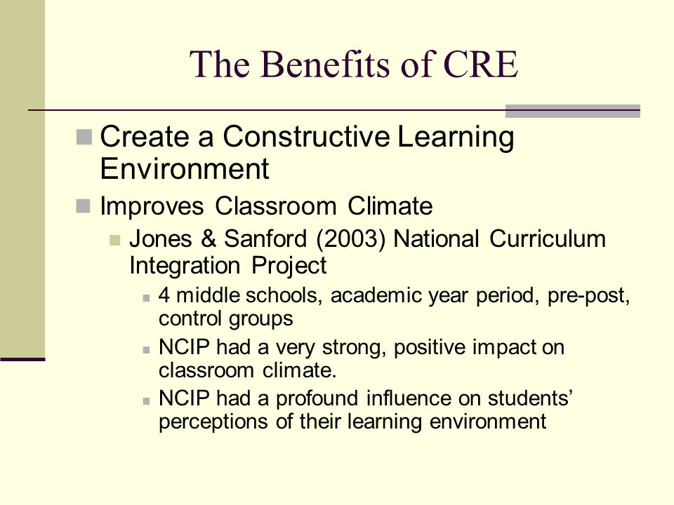 The Benefits of CRE Create a Constructive Learning Environment Improves Classroom Climate Jones & Sanford (2003) National Curriculum Integration Project 4 middle schools, academic year period, pre-post, control groups NCIP had a very strong, positive impact on classroom climate.