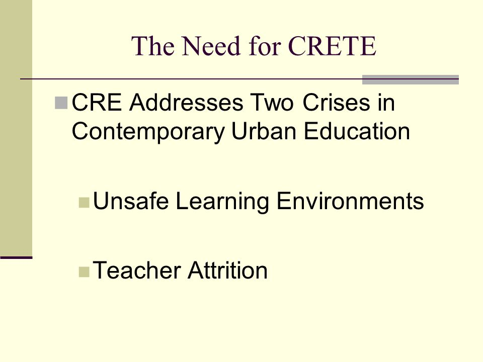 The Need for CRETE CRE Addresses Two Crises in Contemporary Urban Education Unsafe Learning Environments Teacher Attrition
