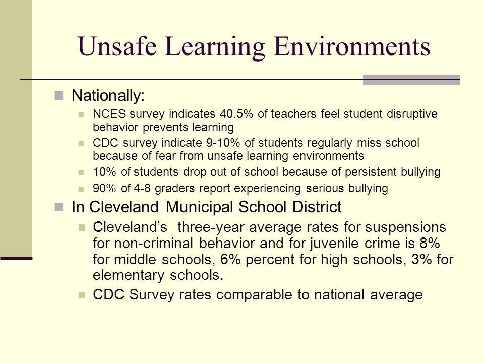 Unsafe Learning Environments Nationally: NCES survey indicates 40.5% of teachers feel student disruptive behavior prevents learning CDC survey indicate 9-10% of students regularly miss school because of fear from unsafe learning environments 10% of students drop out of school because of persistent bullying 90% of 4-8 graders report experiencing serious bullying In Cleveland Municipal School District Clevelands three-year average rates for suspensions for non-criminal behavior and for juvenile crime is 8% for middle schools, 6% percent for high schools, 3% for elementary schools.