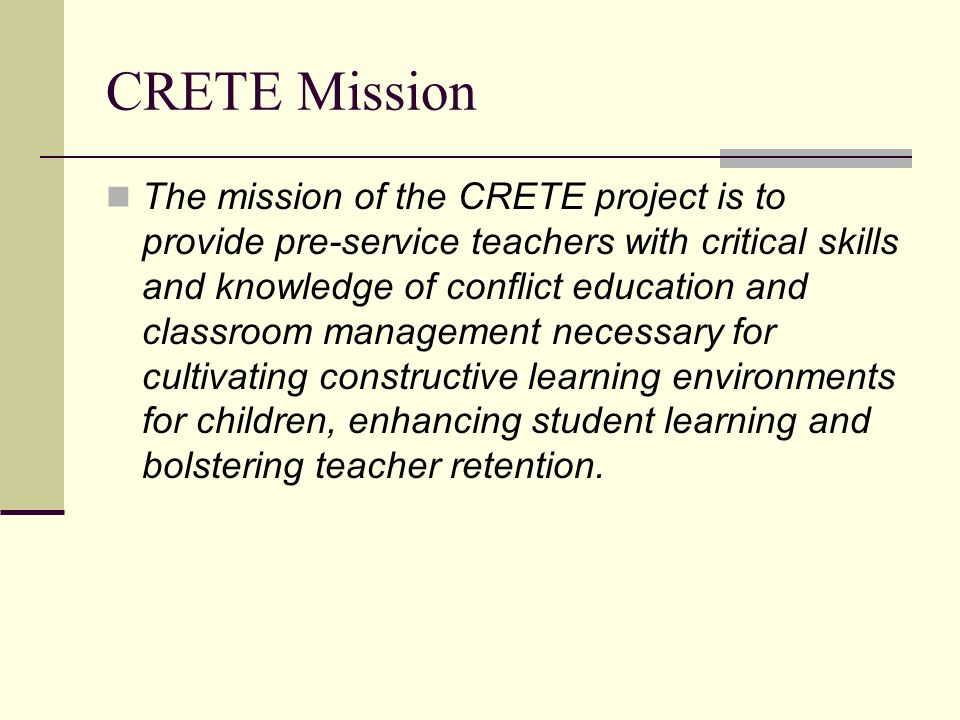 CRETE Mission The mission of the CRETE project is to provide pre-service teachers with critical skills and knowledge of conflict education and classroom management necessary for cultivating constructive learning environments for children, enhancing student learning and bolstering teacher retention.