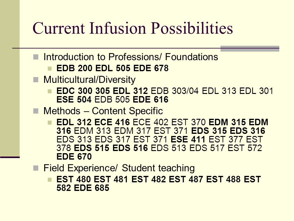 Current Infusion Possibilities Introduction to Professions/ Foundations EDB 200 EDL 505 EDE 678 Multicultural/Diversity EDC 300 305 EDL 312 EDB 303/04 EDL 313 EDL 301 ESE 504 EDB 505 EDE 616 Methods – Content Specific EDL 312 ECE 416 ECE 402 EST 370 EDM 315 EDM 316 EDM 313 EDM 317 EST 371 EDS 315 EDS 316 EDS 313 EDS 317 EST 371 ESE 411 EST 377 EST 378 EDS 515 EDS 516 EDS 513 EDS 517 EST 572 EDE 670 Field Experience/ Student teaching EST 480 EST 481 EST 482 EST 487 EST 488 EST 582 EDE 685