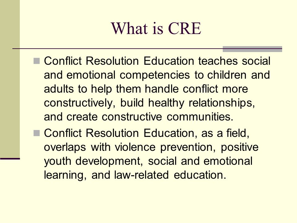 What is CRE Conflict Resolution Education teaches social and emotional competencies to children and adults to help them handle conflict more constructively, build healthy relationships, and create constructive communities.