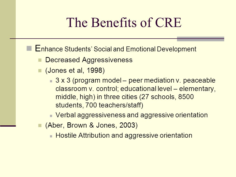 The Benefits of CRE Create a Safe Learning Environment CRE decreases Discipline referrals/suspensions for violent incidents (Shapiro, Burgoon, Welker, & Clough (2002) Grades 4-8, n = 2,000, urban, pre-post and control 41% decrease in aggression-related disciplinary incidents 67% reduction in suspensions for violent behavior (Farrell, Meyer, & White, 2001) Grade 6, pre-post and control, urban Impact on violent behavior was more evident for those with high pretest levels of problem behavior Impact maintain at 12 month follow-up Discipline Referral in Special Needs Population (Jones & Bodtker, 2000)