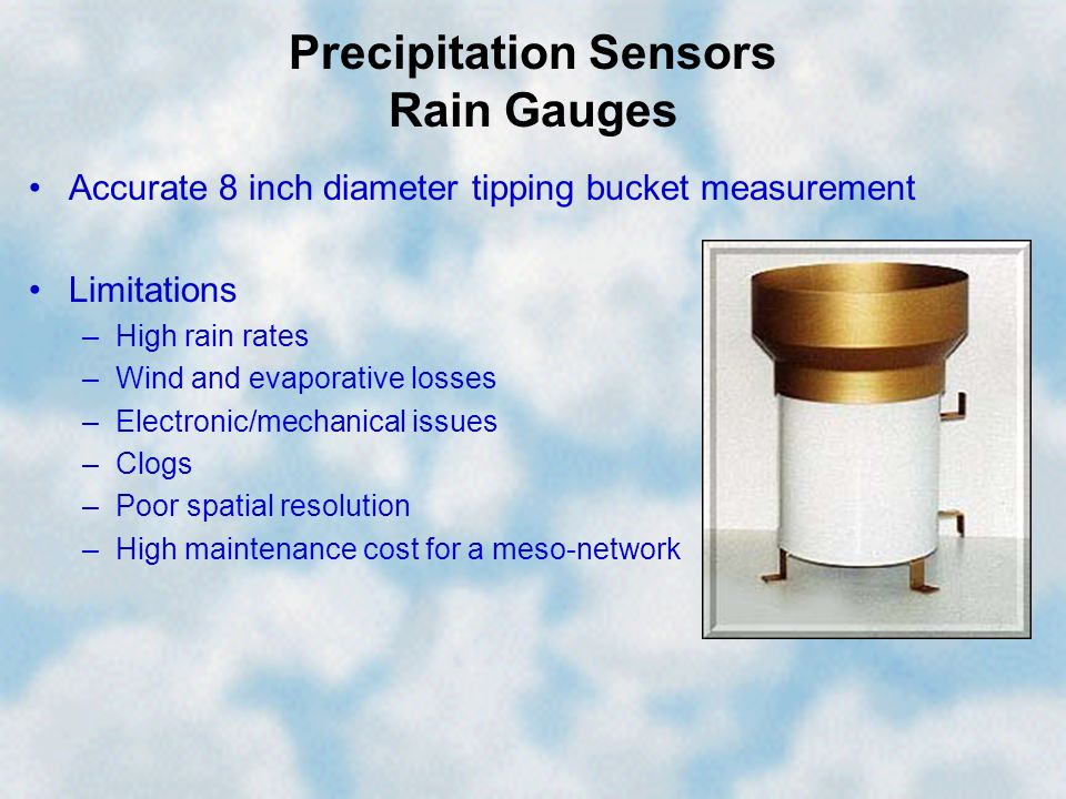 Precipitation Sensors Rain Gauges Accurate 8 inch diameter tipping bucket measurement Limitations –High rain rates –Wind and evaporative losses –Elect
