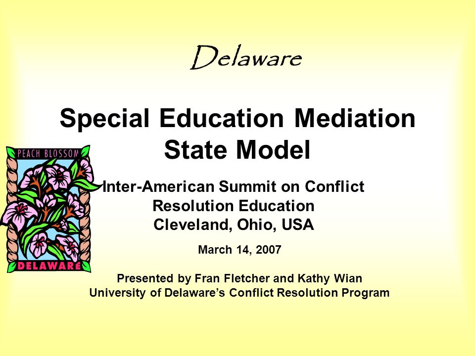 Special Education Mediation State Model Delaware Inter-American Summit on Conflict Resolution Education Cleveland, Ohio, USA March 14, 2007 Presented by Fran Fletcher and Kathy Wian University of Delawares Conflict Resolution Program
