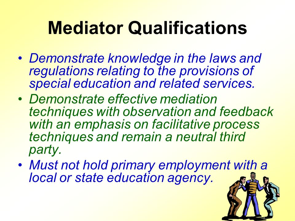 Mediator Qualifications Demonstrate knowledge in the laws and regulations relating to the provisions of special education and related services.