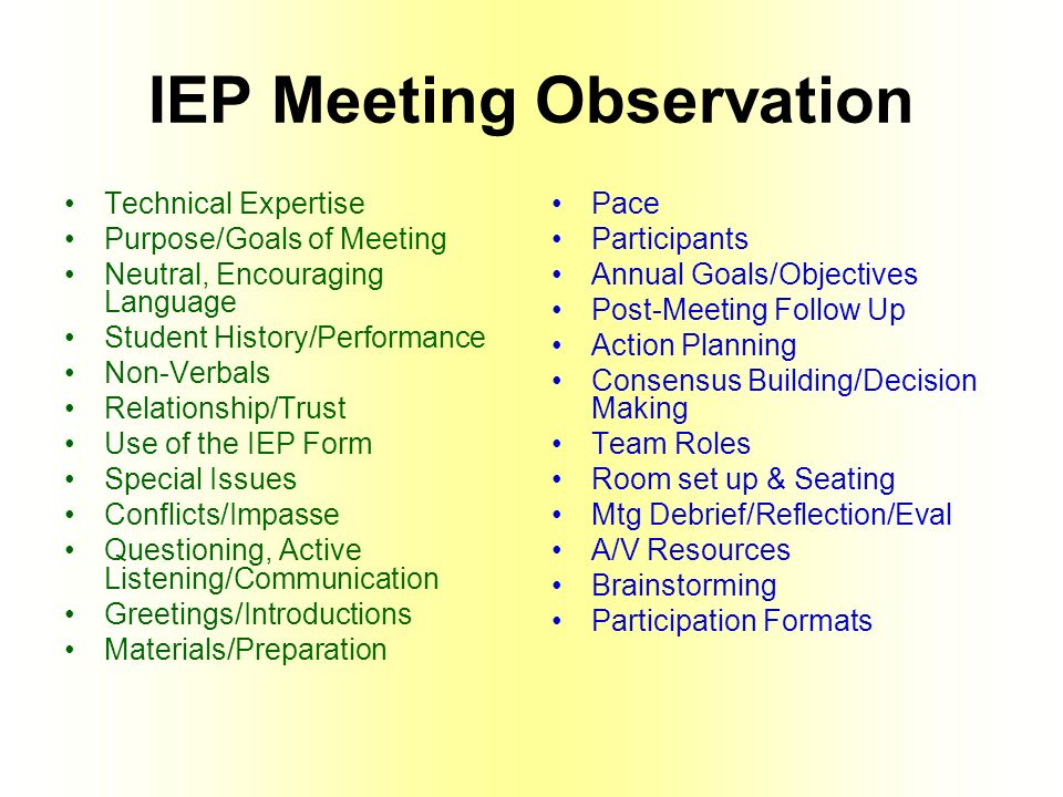 IEP Meeting Observation Technical Expertise Purpose/Goals of Meeting Neutral, Encouraging Language Student History/Performance Non-Verbals Relationship/Trust Use of the IEP Form Special Issues Conflicts/Impasse Questioning, Active Listening/Communication Greetings/Introductions Materials/Preparation Pace Participants Annual Goals/Objectives Post-Meeting Follow Up Action Planning Consensus Building/Decision Making Team Roles Room set up & Seating Mtg Debrief/Reflection/Eval A/V Resources Brainstorming Participation Formats