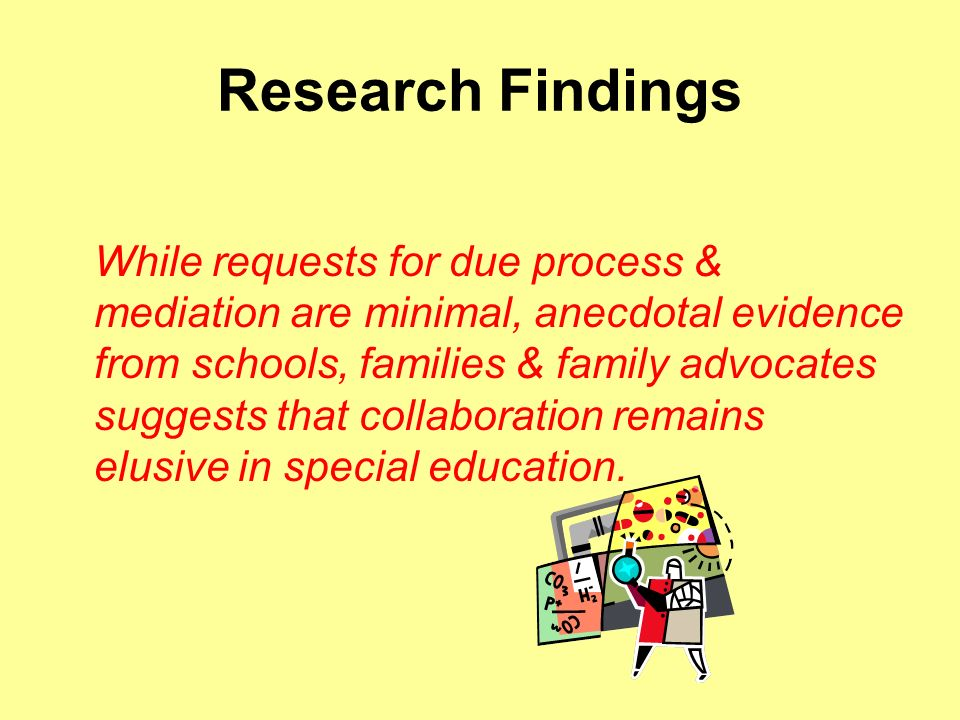 Research Findings While requests for due process & mediation are minimal, anecdotal evidence from schools, families & family advocates suggests that collaboration remains elusive in special education.