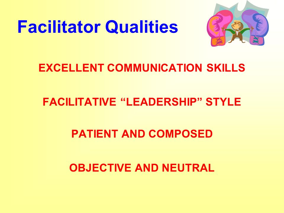 Facilitator Qualities EXCELLENT COMMUNICATION SKILLS FACILITATIVE LEADERSHIP STYLE PATIENT AND COMPOSED OBJECTIVE AND NEUTRAL
