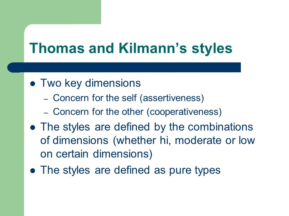 Thomas and Kilmanns styles Two key dimensions – Concern for the self (assertiveness) – Concern for the other (cooperativeness) The styles are defined by the combinations of dimensions (whether hi, moderate or low on certain dimensions) The styles are defined as pure types