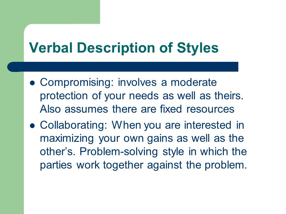 Verbal Description of Styles Compromising: involves a moderate protection of your needs as well as theirs.