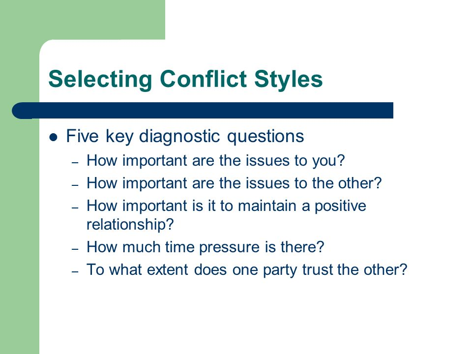 Selecting Conflict Styles Five key diagnostic questions – How important are the issues to you.