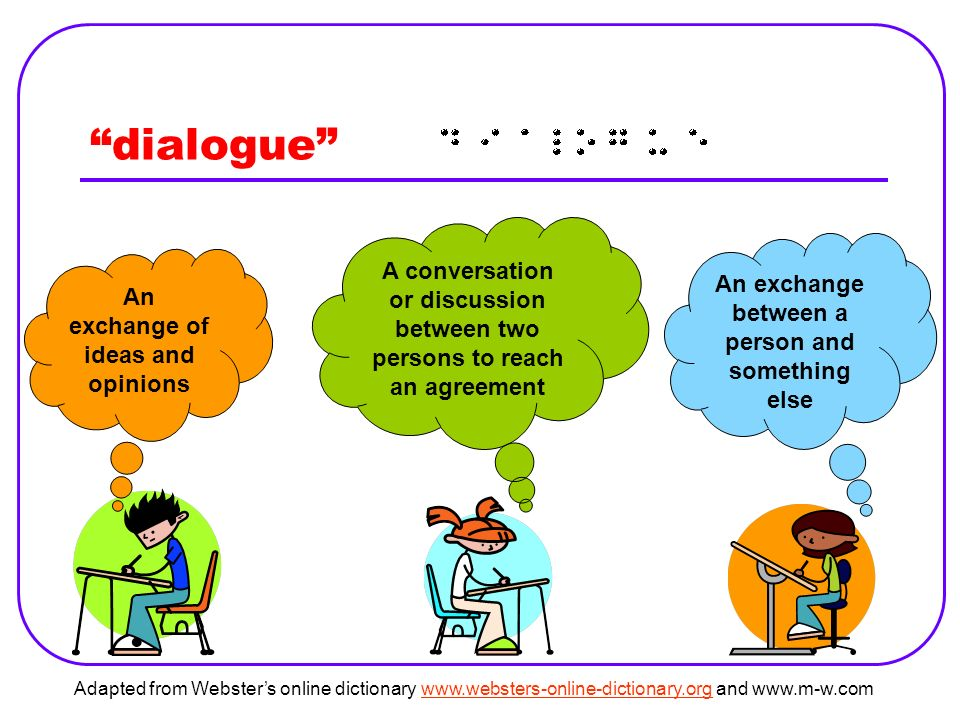dialogue A conversation or discussion between two persons to reach an agreement An exchange of ideas and opinions An exchange between a person and something else Adapted from Websters online dictionary   and