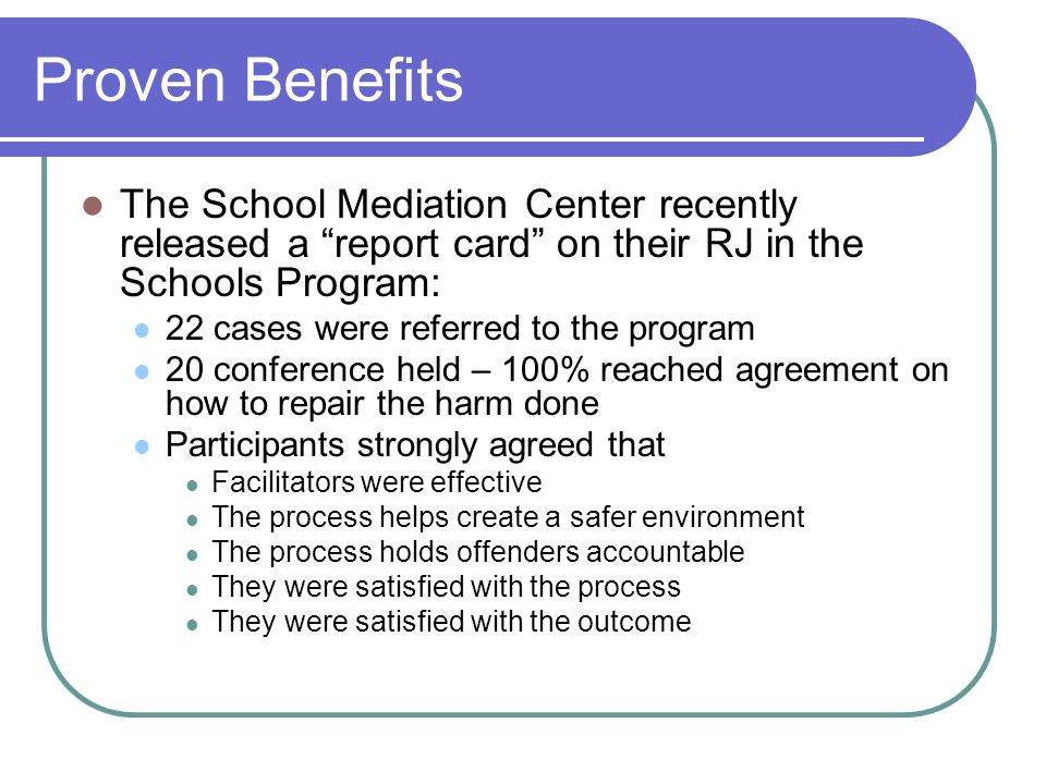 Proven Benefits The School Mediation Center recently released a report card on their RJ in the Schools Program: 22 cases were referred to the program