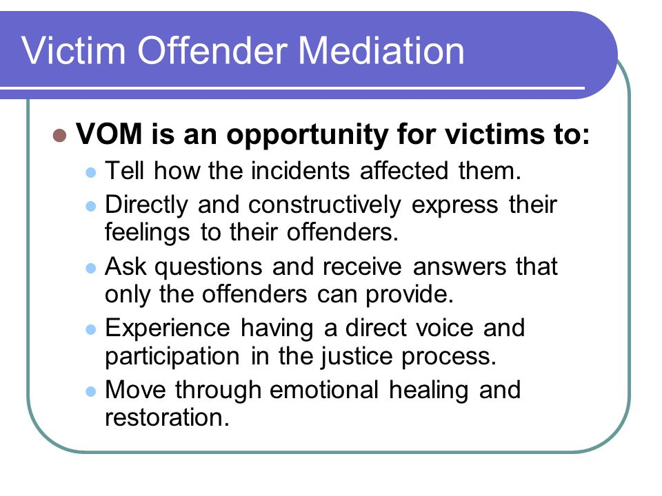 Victim Offender Mediation VOM is an opportunity for offenders to: More fully understand the impact of their crime upon the lives of the victims.