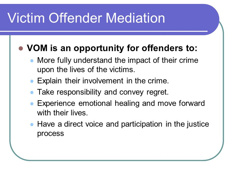 Victim Offender Mediation VOM is an opportunity for offenders to: More fully understand the impact of their crime upon the lives of the victims. Expla