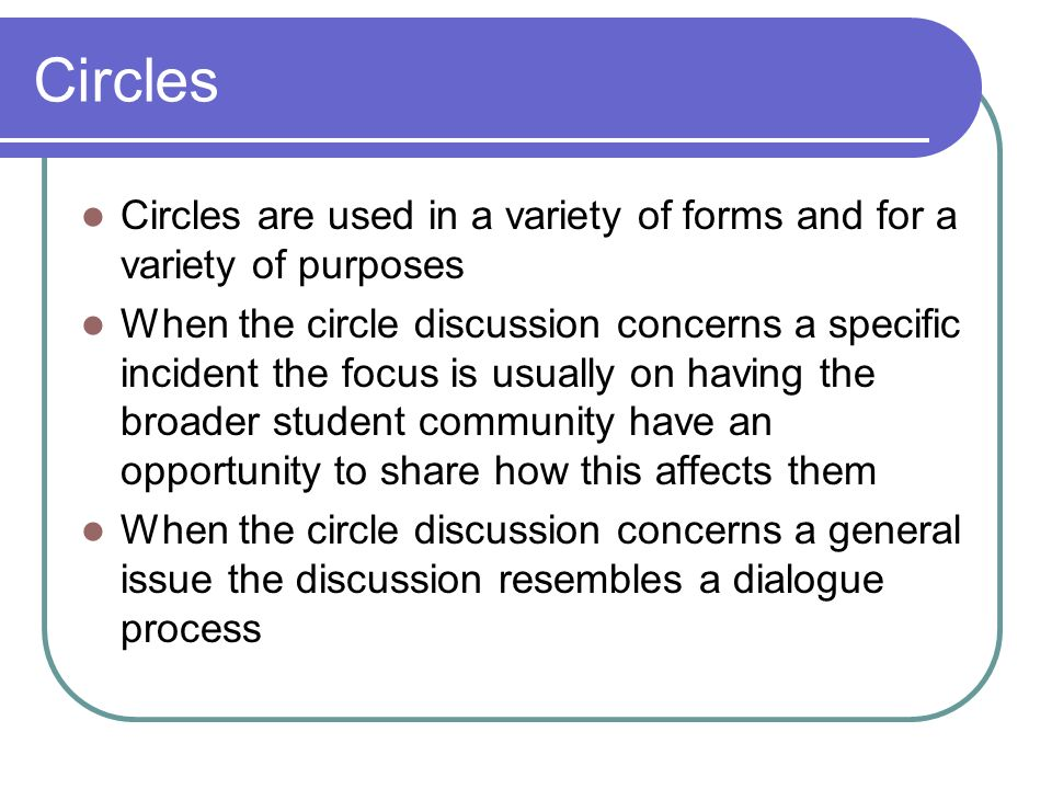 Circles Circles are used in a variety of forms and for a variety of purposes When the circle discussion concerns a specific incident the focus is usua