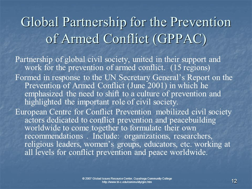 © 2007 Global Issues Resource Center, Cuyahoga Community College   12 Global Partnership for the Prevention of Armed Conflict (GPPAC) Partnership of global civil society, united in their support and work for the prevention of armed conflict.