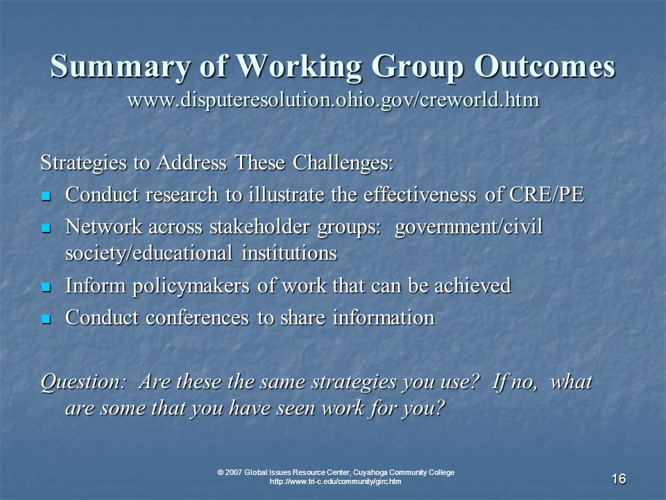 © 2007 Global Issues Resource Center, Cuyahoga Community College   16 Summary of Working Group Outcomes   Strategies to Address These Challenges: Conduct research to illustrate the effectiveness of CRE/PE Conduct research to illustrate the effectiveness of CRE/PE Network across stakeholder groups: government/civil society/educational institutions Network across stakeholder groups: government/civil society/educational institutions Inform policymakers of work that can be achieved Inform policymakers of work that can be achieved Conduct conferences to share information Conduct conferences to share information Question: Are these the same strategies you use.