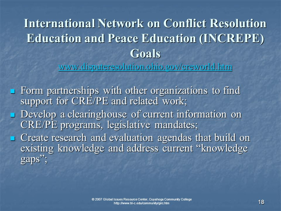 © 2007 Global Issues Resource Center, Cuyahoga Community College   18 International Network on Conflict Resolution Education and Peace Education (INCREPE) Goals     Form partnerships with other organizations to find support for CRE/PE and related work; Form partnerships with other organizations to find support for CRE/PE and related work; Develop a clearinghouse of current information on CRE/PE programs, legislative mandates; Develop a clearinghouse of current information on CRE/PE programs, legislative mandates; Create research and evaluation agendas that build on existing knowledge and address current knowledge gaps; Create research and evaluation agendas that build on existing knowledge and address current knowledge gaps;