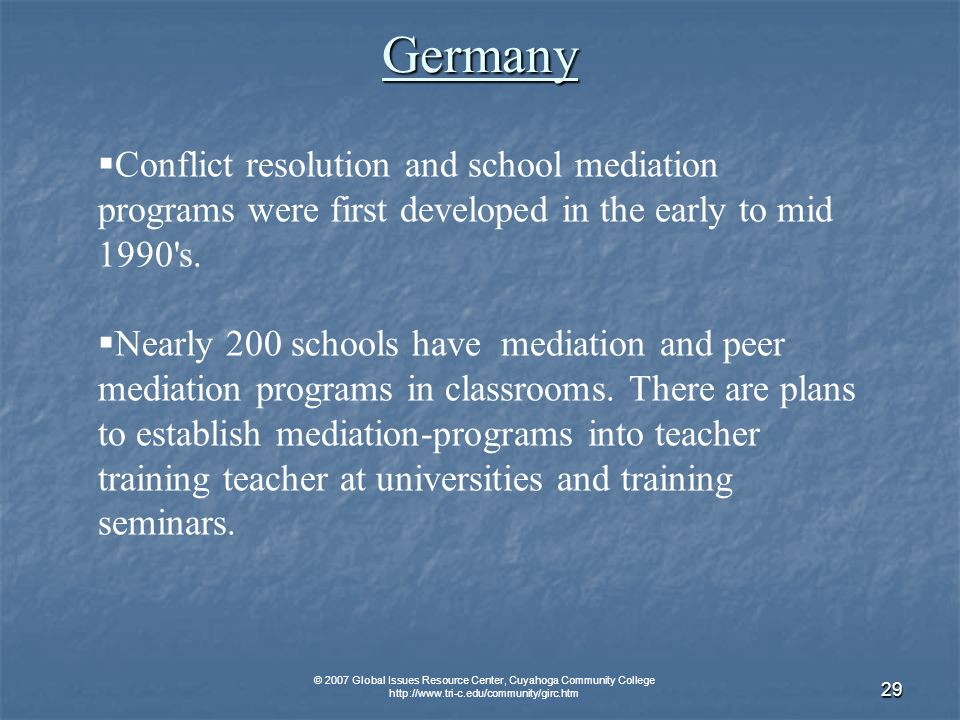 © 2007 Global Issues Resource Center, Cuyahoga Community College   29 Germany Conflict resolution and school mediation programs were first developed in the early to mid 1990 s.