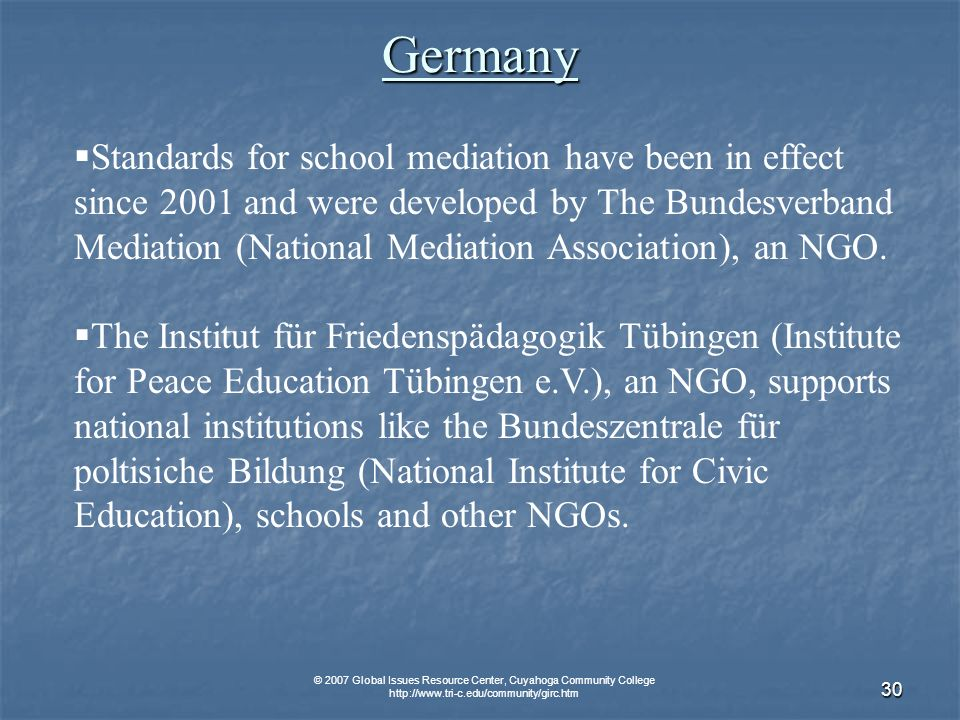 © 2007 Global Issues Resource Center, Cuyahoga Community College   30 Germany Standards for school mediation have been in effect since 2001 and were developed by The Bundesverband Mediation (National Mediation Association), an NGO.