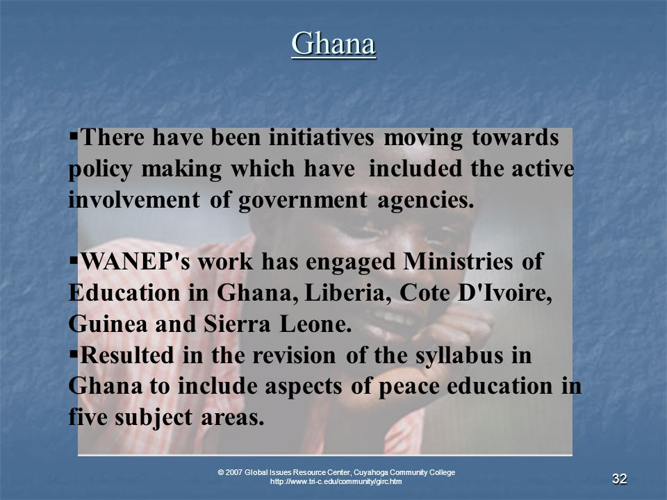 © 2007 Global Issues Resource Center, Cuyahoga Community College   32Ghana There have been initiatives moving towards policy making which have included the active involvement of government agencies.