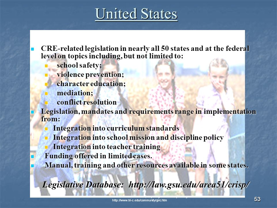 © 2007 Global Issues Resource Center, Cuyahoga Community College   53 United States CRE-related legislation in nearly all 50 states and at the federal level on topics including, but not limited to: CRE-related legislation in nearly all 50 states and at the federal level on topics including, but not limited to: school safety; school safety; violence prevention; violence prevention; character education; character education; mediation; mediation; conflict resolution conflict resolution Legislation, mandates and requirements range in implementation from: Legislation, mandates and requirements range in implementation from: Integration into curriculum standards Integration into curriculum standards Integration into school mission and discipline policy Integration into school mission and discipline policy Integration into teacher training Integration into teacher training Funding offered in limited cases.