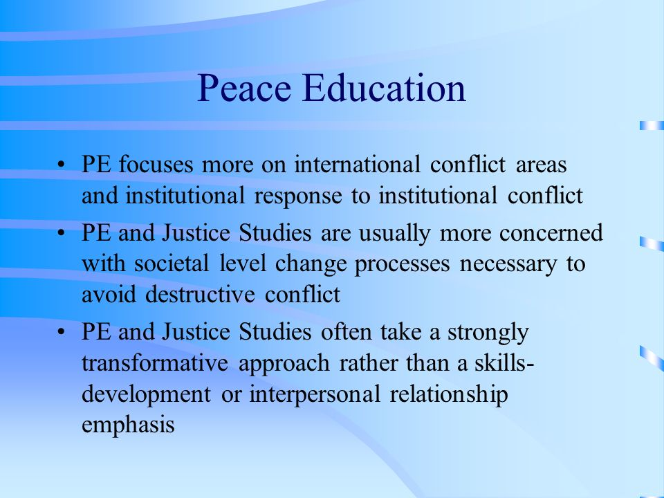 Peace Education PE focuses more on international conflict areas and institutional response to institutional conflict PE and Justice Studies are usually more concerned with societal level change processes necessary to avoid destructive conflict PE and Justice Studies often take a strongly transformative approach rather than a skills- development or interpersonal relationship emphasis