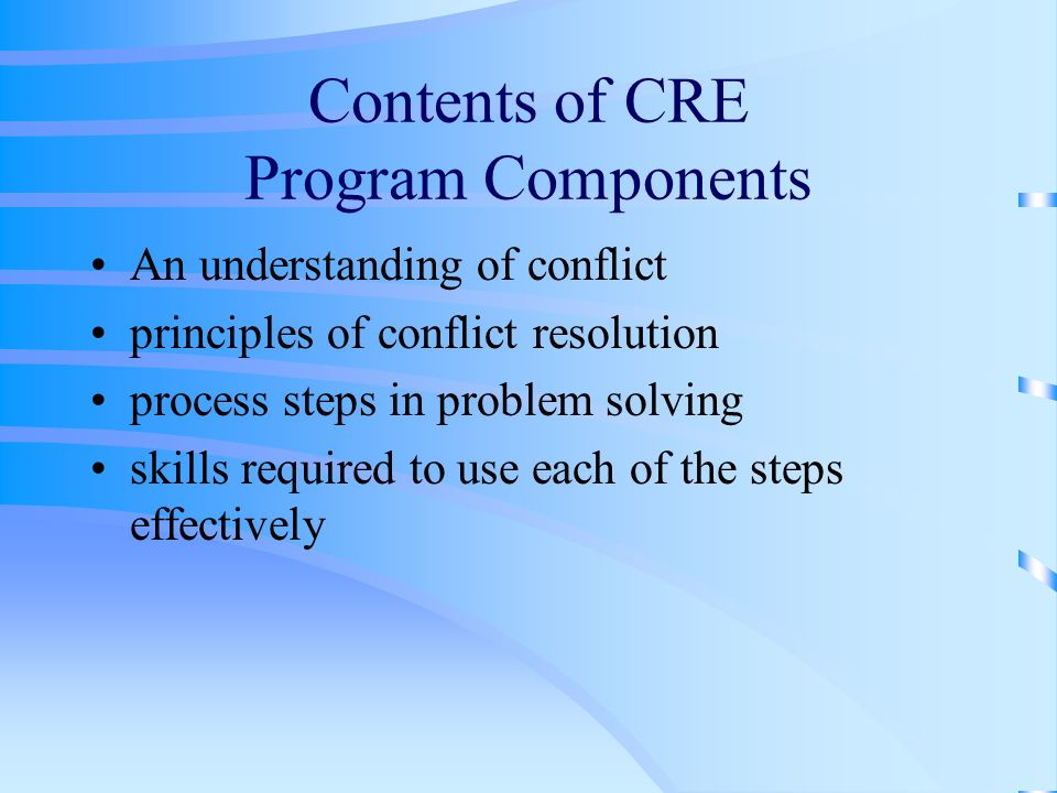 Contents of CRE Program Components An understanding of conflict principles of conflict resolution process steps in problem solving skills required to use each of the steps effectively