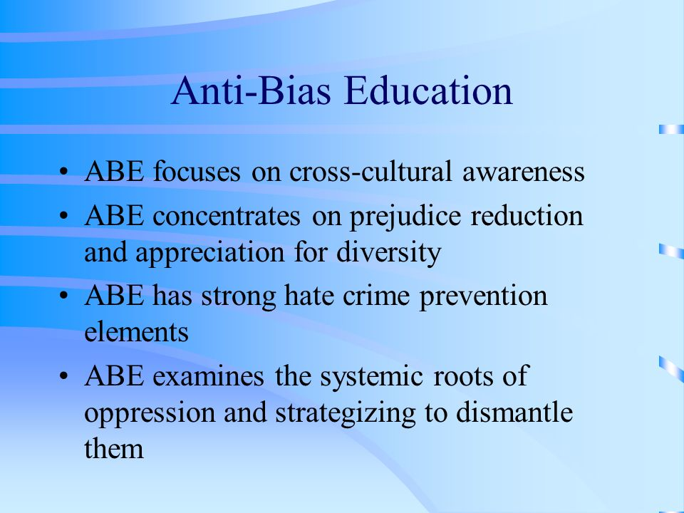 Anti-Bias Education ABE focuses on cross-cultural awareness ABE concentrates on prejudice reduction and appreciation for diversity ABE has strong hate crime prevention elements ABE examines the systemic roots of oppression and strategizing to dismantle them