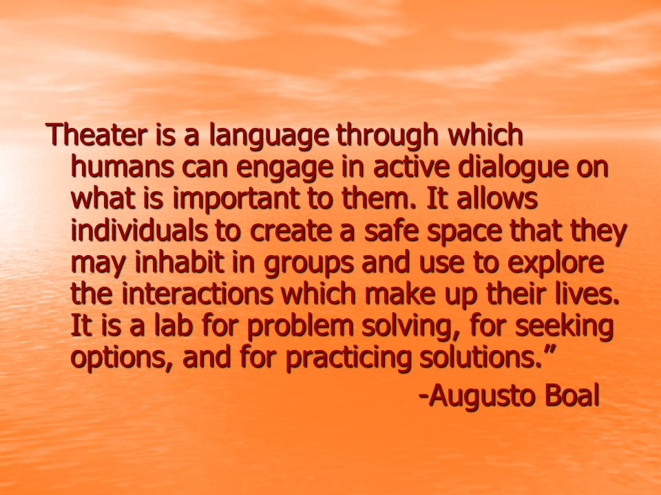 Theater is a language through which humans can engage in active dialogue on what is important to them.