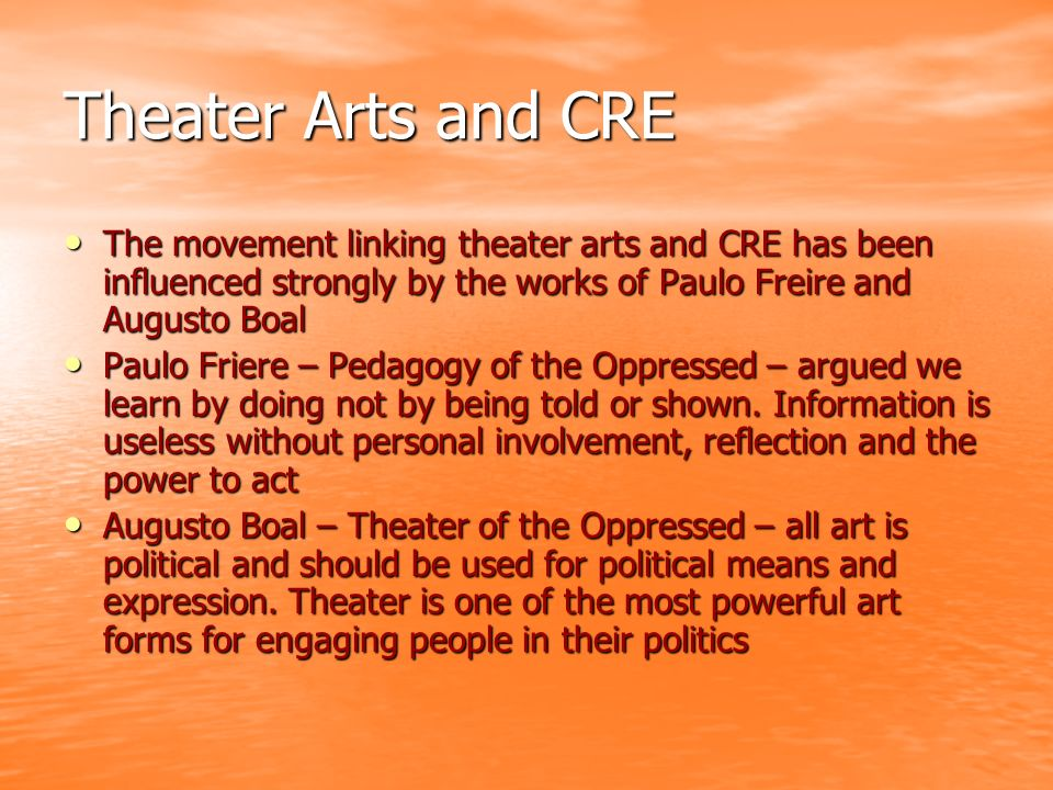 Theater Arts and CRE The movement linking theater arts and CRE has been influenced strongly by the works of Paulo Freire and Augusto Boal The movement