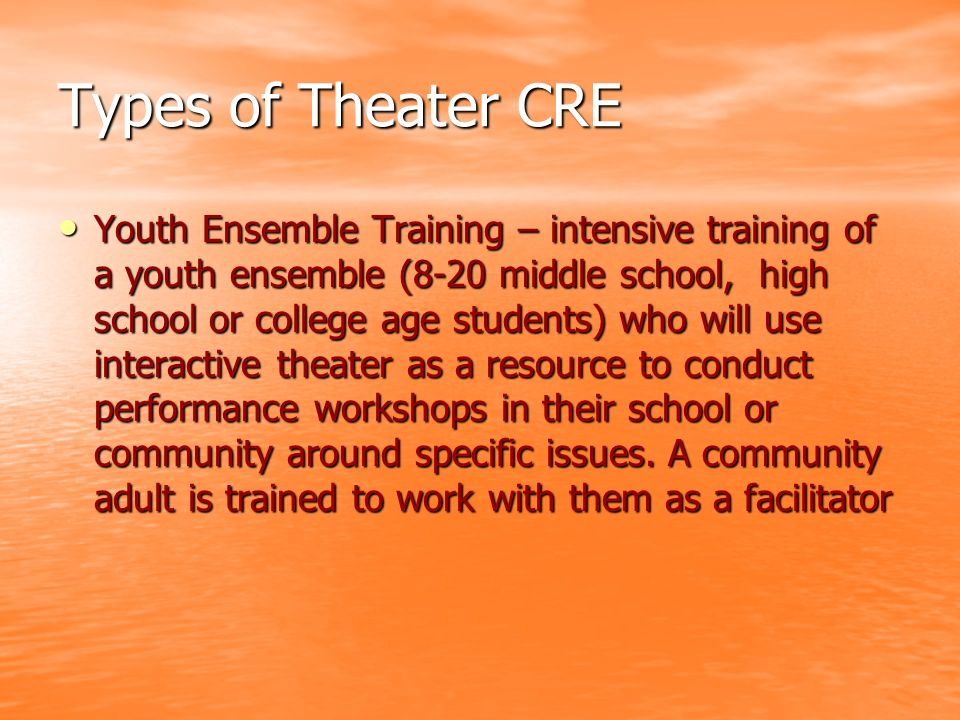 Types of Theater CRE Youth Ensemble Training – intensive training of a youth ensemble (8-20 middle school, high school or college age students) who will use interactive theater as a resource to conduct performance workshops in their school or community around specific issues.