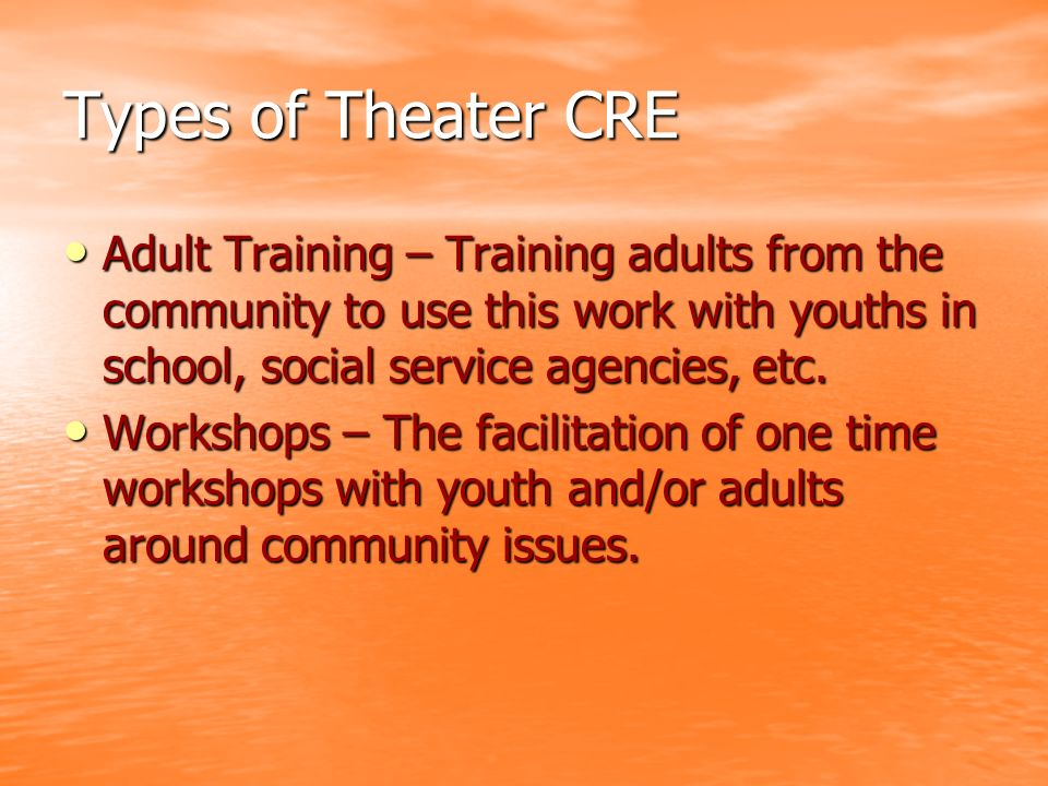 Types of Theater CRE Adult Training – Training adults from the community to use this work with youths in school, social service agencies, etc.
