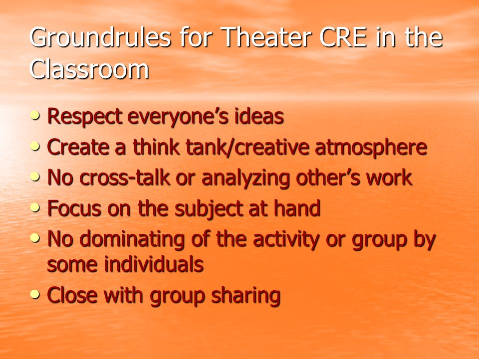 Groundrules for Theater CRE in the Classroom Respect everyones ideas Respect everyones ideas Create a think tank/creative atmosphere Create a think tank/creative atmosphere No cross-talk or analyzing others work No cross-talk or analyzing others work Focus on the subject at hand Focus on the subject at hand No dominating of the activity or group by some individuals No dominating of the activity or group by some individuals Close with group sharing Close with group sharing