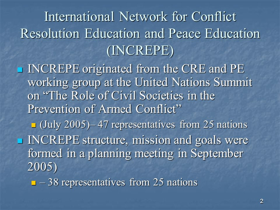 2 International Network for Conflict Resolution Education and Peace Education (INCREPE) INCREPE originated from the CRE and PE working group at the United Nations Summit on The Role of Civil Societies in the Prevention of Armed Conflict INCREPE originated from the CRE and PE working group at the United Nations Summit on The Role of Civil Societies in the Prevention of Armed Conflict (July 2005)– 47 representatives from 25 nations (July 2005)– 47 representatives from 25 nations INCREPE structure, mission and goals were formed in a planning meeting in September 2005) INCREPE structure, mission and goals were formed in a planning meeting in September 2005) – 38 representatives from 25 nations – 38 representatives from 25 nations