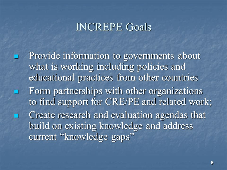 6 INCREPE Goals Provide information to governments about what is working including policies and educational practices from other countries Provide information to governments about what is working including policies and educational practices from other countries Form partnerships with other organizations to find support for CRE/PE and related work; Form partnerships with other organizations to find support for CRE/PE and related work; Create research and evaluation agendas that build on existing knowledge and address current knowledge gaps Create research and evaluation agendas that build on existing knowledge and address current knowledge gaps