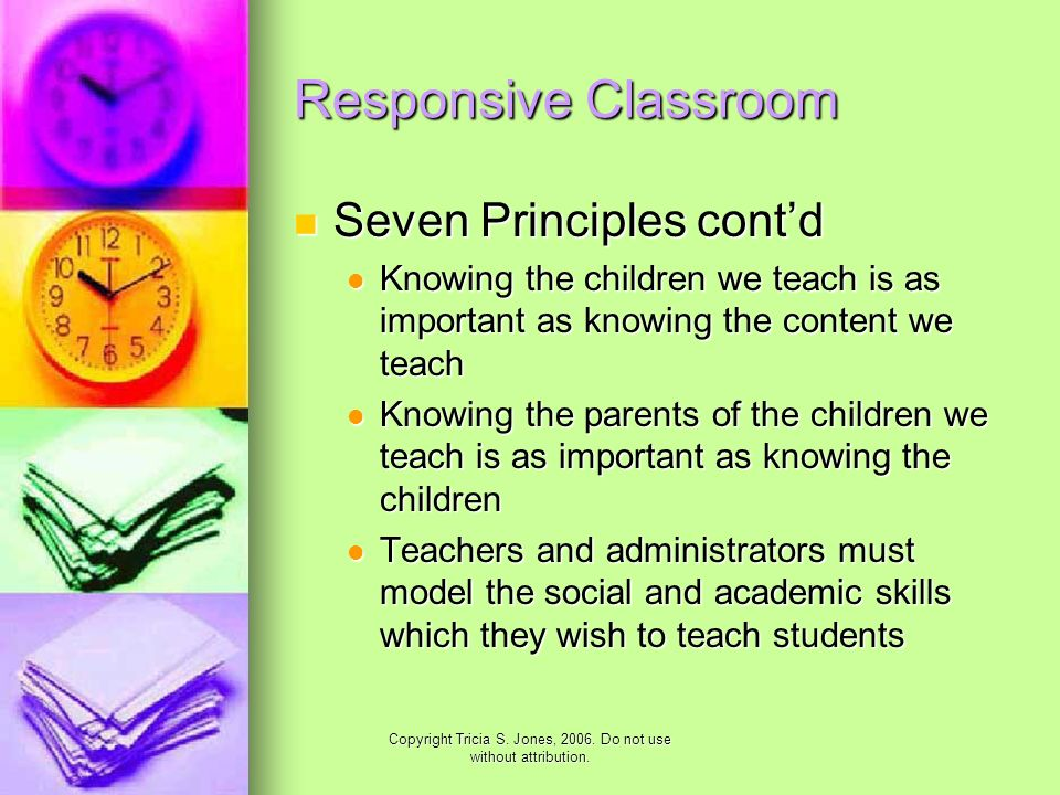 Copyright Tricia S. Jones, 2006. Do not use without attribution. Responsive Classroom Seven Principles contd Seven Principles contd Knowing the childr