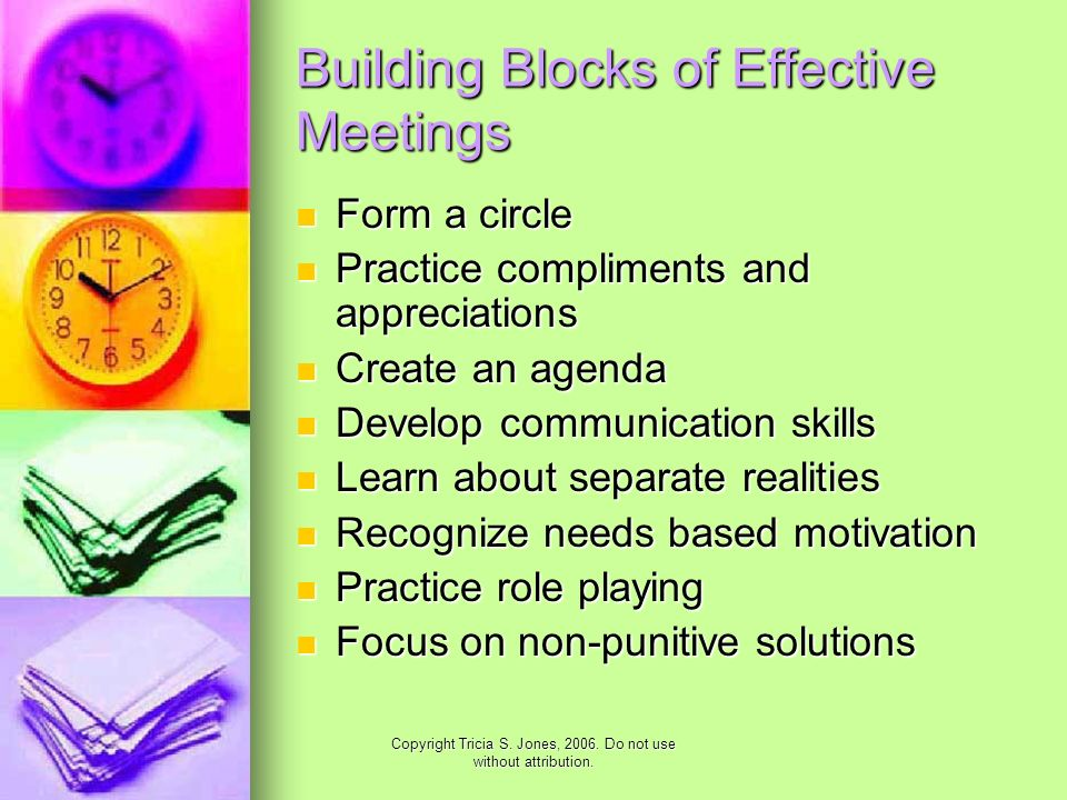 Copyright Tricia S. Jones, 2006. Do not use without attribution. Building Blocks of Effective Meetings Form a circle Form a circle Practice compliment