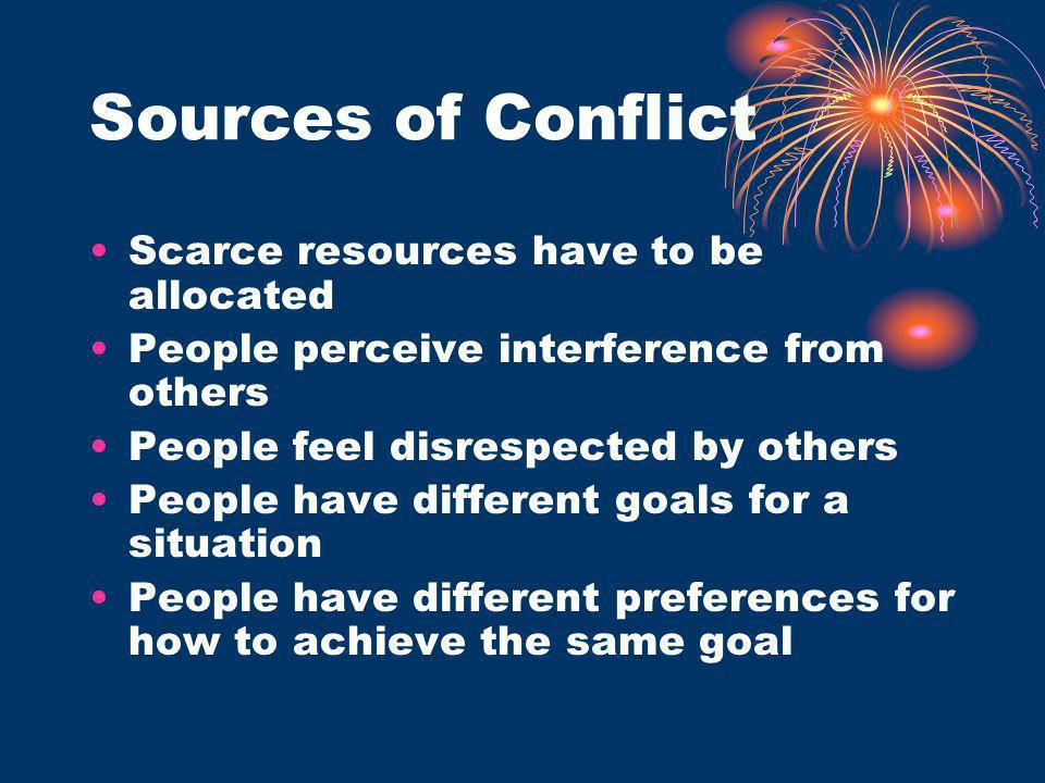 Sources of Conflict Scarce resources have to be allocated People perceive interference from others People feel disrespected by others People have diff