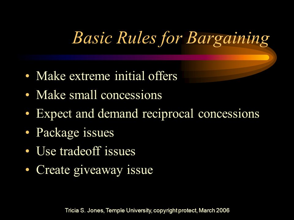 Tricia S. Jones, Temple University, copyright protect, March 2006 Basic Rules for Bargaining Make extreme initial offers Make small concessions Expect