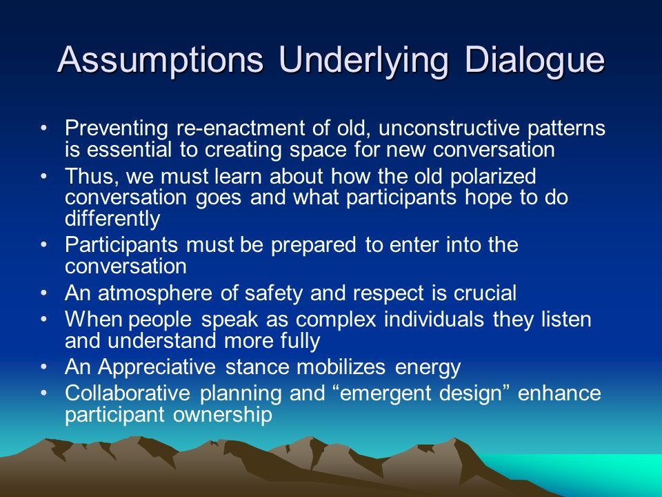 Assumptions Underlying Dialogue Preventing re-enactment of old, unconstructive patterns is essential to creating space for new conversation Thus, we must learn about how the old polarized conversation goes and what participants hope to do differently Participants must be prepared to enter into the conversation An atmosphere of safety and respect is crucial When people speak as complex individuals they listen and understand more fully An Appreciative stance mobilizes energy Collaborative planning and emergent design enhance participant ownership