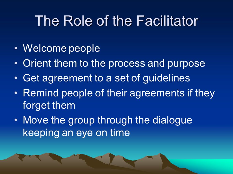 The Role of the Facilitator Welcome people Orient them to the process and purpose Get agreement to a set of guidelines Remind people of their agreements if they forget them Move the group through the dialogue keeping an eye on time